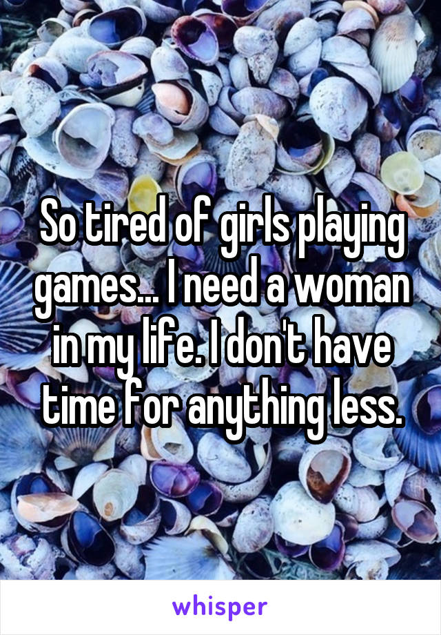 So tired of girls playing games... I need a woman in my life. I don't have time for anything less.