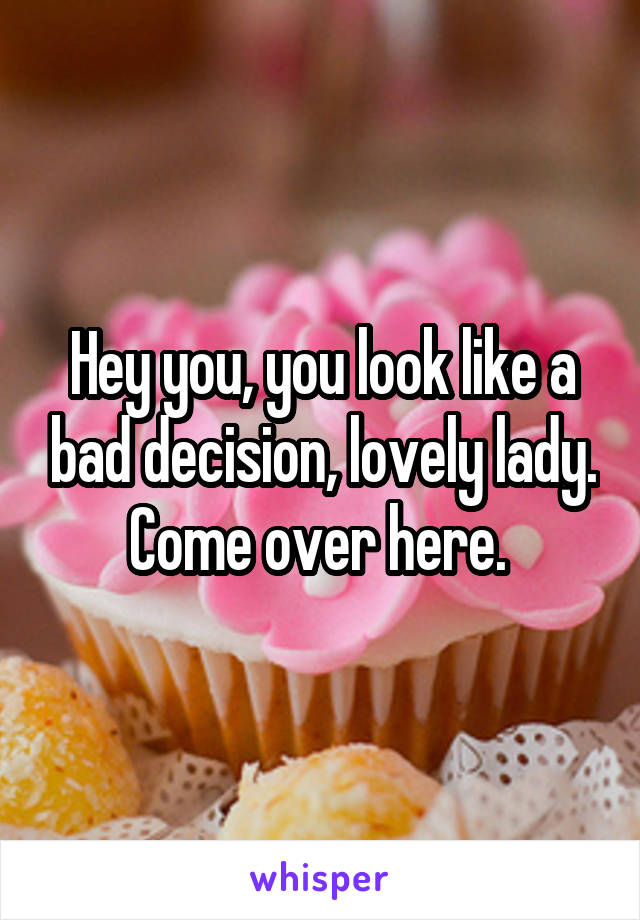 Hey you, you look like a bad decision, lovely lady. Come over here.