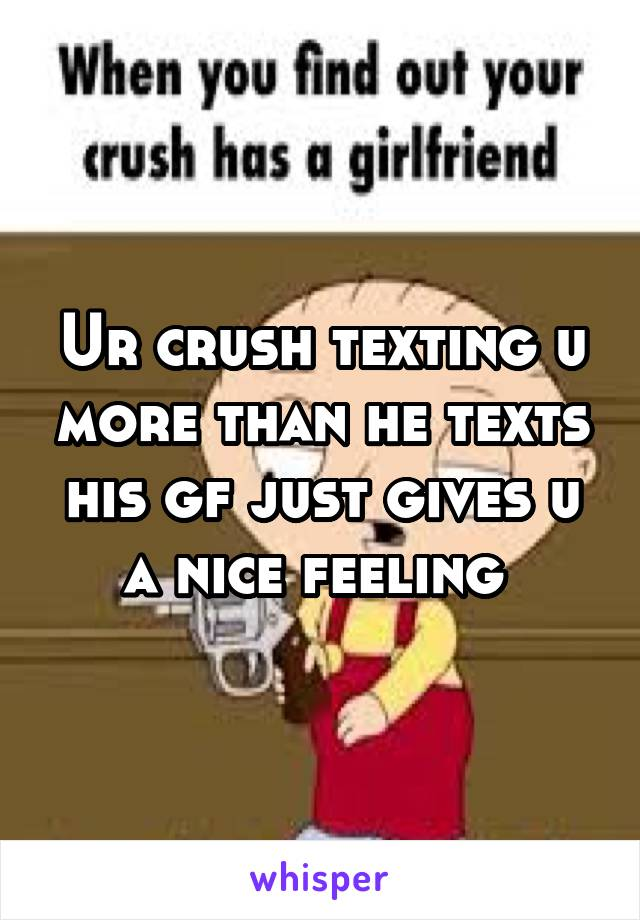 Ur crush texting u more than he texts his gf just gives u a nice feeling