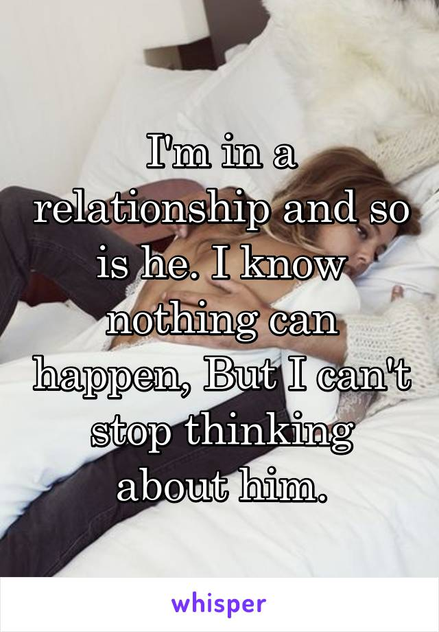 I'm in a relationship and so is he. I know nothing can happen, But I can't stop thinking about him.