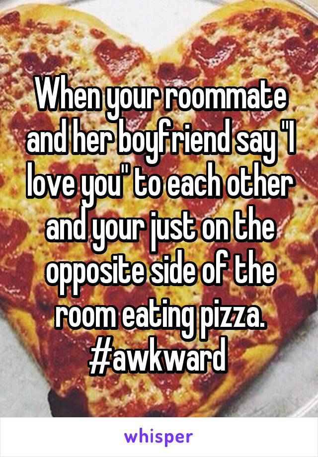 "When your roommate and her boyfriend say ""I love you"" to each other and your just on the opposite side of the room eating pizza. #awkward"