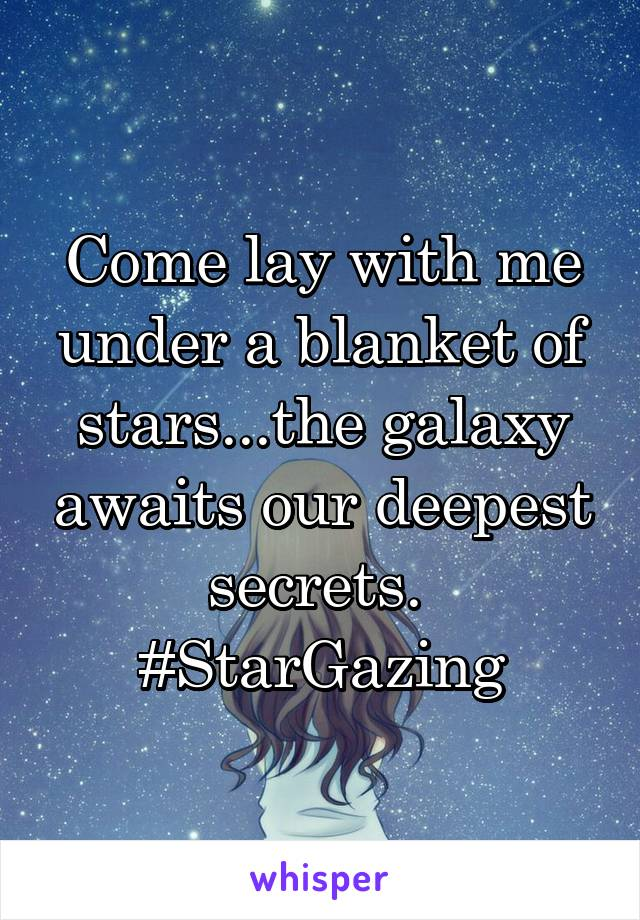 Come lay with me under a blanket of stars...the galaxy awaits our deepest secrets.  #StarGazing