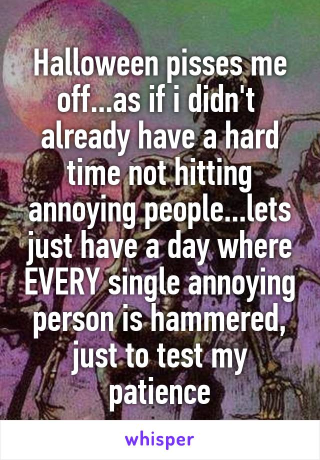 Halloween pisses me off...as if i didn't  already have a hard time not hitting annoying people...lets just have a day where EVERY single annoying person is hammered, just to test my patience