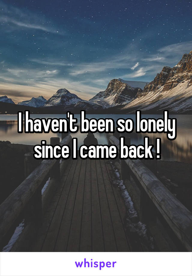 I haven't been so lonely since I came back !