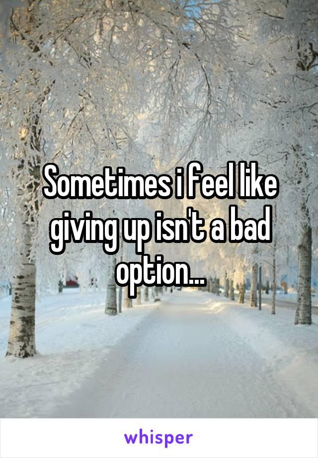 Sometimes i feel like giving up isn't a bad option...