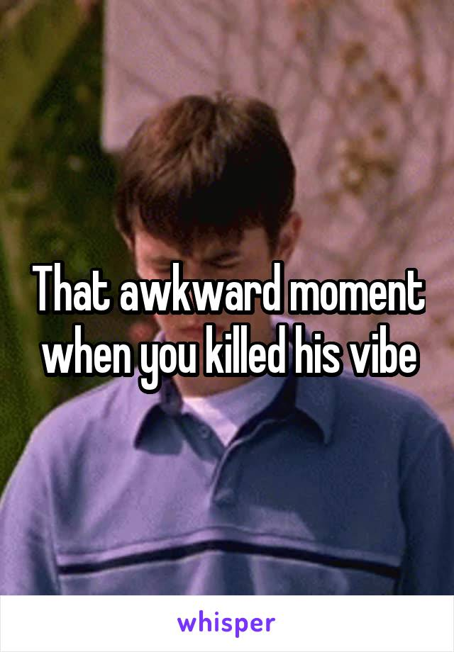 That awkward moment when you killed his vibe