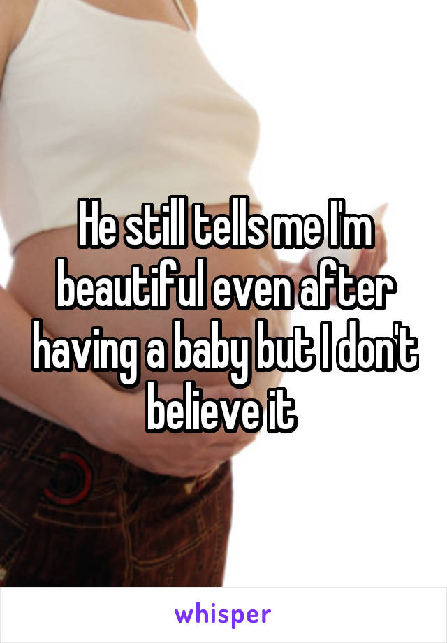 He still tells me I'm beautiful even after having a baby but I don't believe it