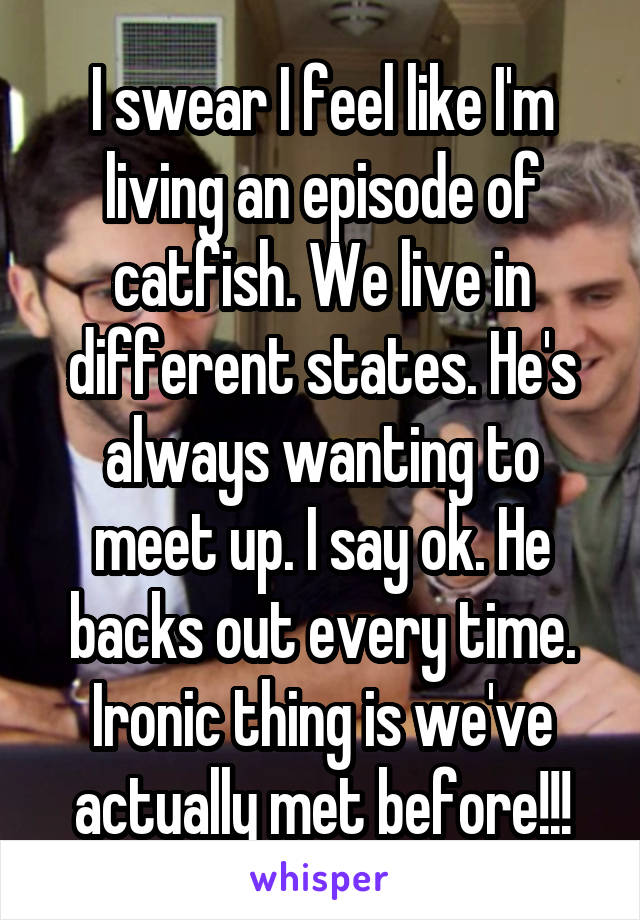 I swear I feel like I'm living an episode of catfish. We live in different states. He's always wanting to meet up. I say ok. He backs out every time. Ironic thing is we've actually met before!!!