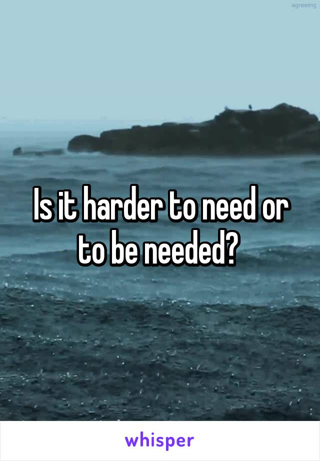 Is it harder to need or to be needed?