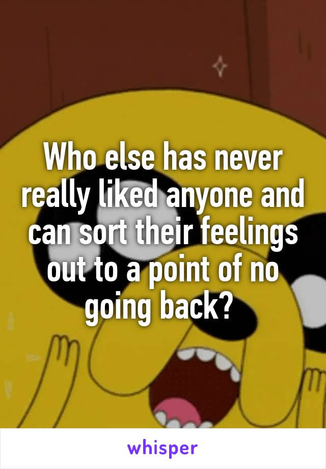 Who else has never really liked anyone and can sort their feelings out to a point of no going back?