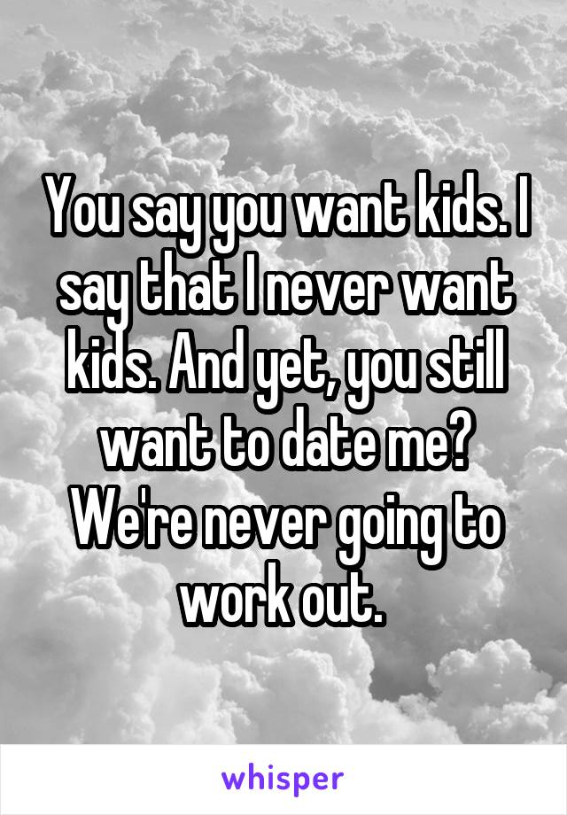 You say you want kids. I say that I never want kids. And yet, you still want to date me? We're never going to work out.