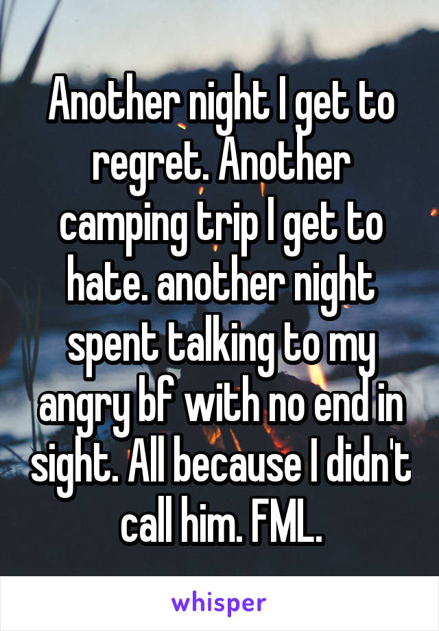 Another night I get to regret. Another camping trip I get to hate. another night spent talking to my angry bf with no end in sight. All because I didn't call him. FML.
