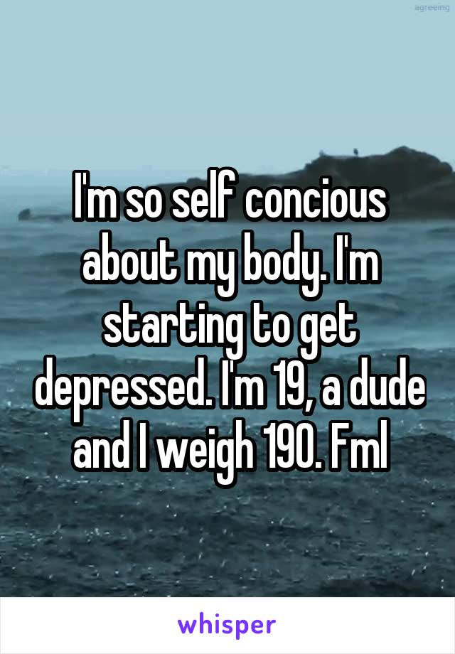 I'm so self concious about my body. I'm starting to get depressed. I'm 19, a dude and I weigh 190. Fml