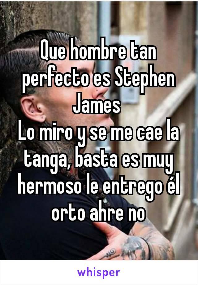 Que hombre tan perfecto es Stephen James  Lo miro y se me cae la tanga, basta es muy hermoso le entrego él orto ahre no