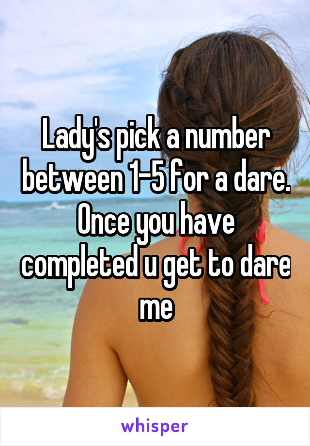 Lady's pick a number between 1-5 for a dare. Once you have completed u get to dare me
