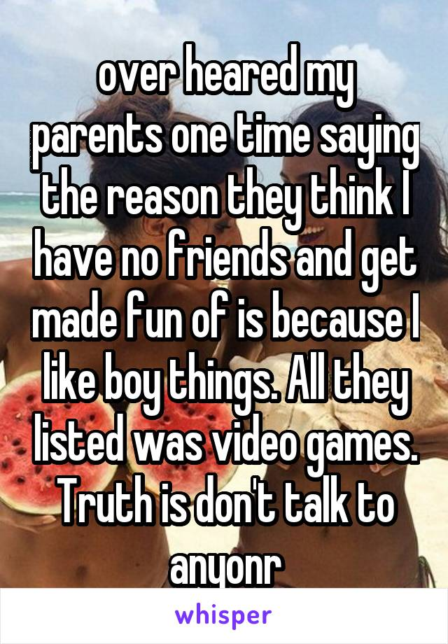 over heared my parents one time saying the reason they think I have no friends and get made fun of is because I like boy things. All they listed was video games. Truth is don't talk to anyonr