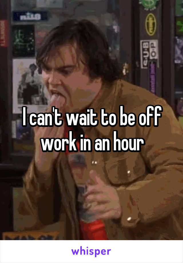 I can't wait to be off work in an hour