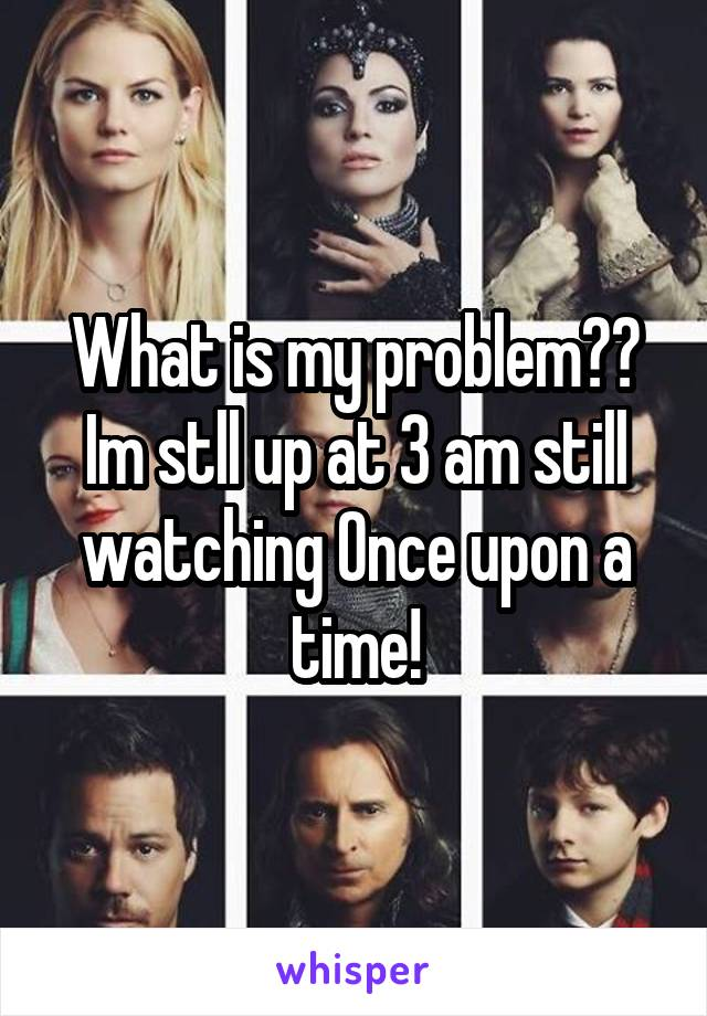 What is my problem?? Im stll up at 3 am still watching Once upon a time!