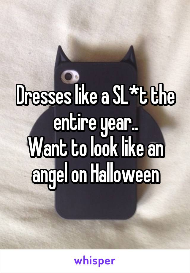 Dresses like a SL*t the entire year.. Want to look like an angel on Halloween