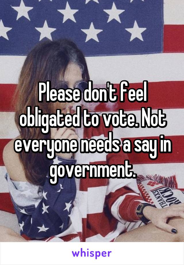 Please don't feel obligated to vote. Not everyone needs a say in government.
