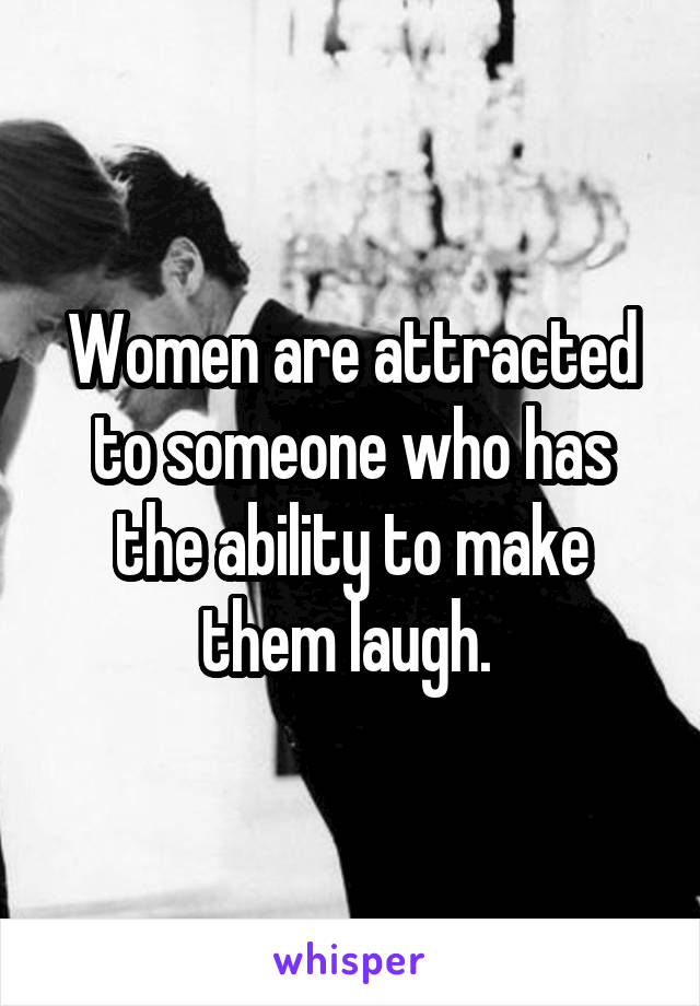Women are attracted to someone who has the ability to make them laugh.
