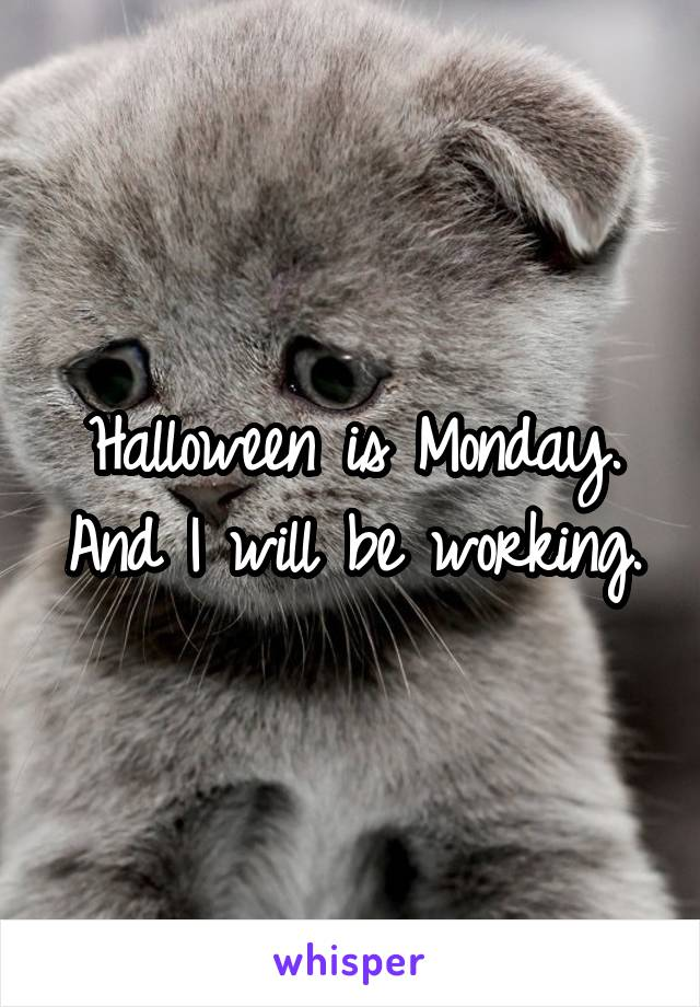 Halloween is Monday. And I will be working.