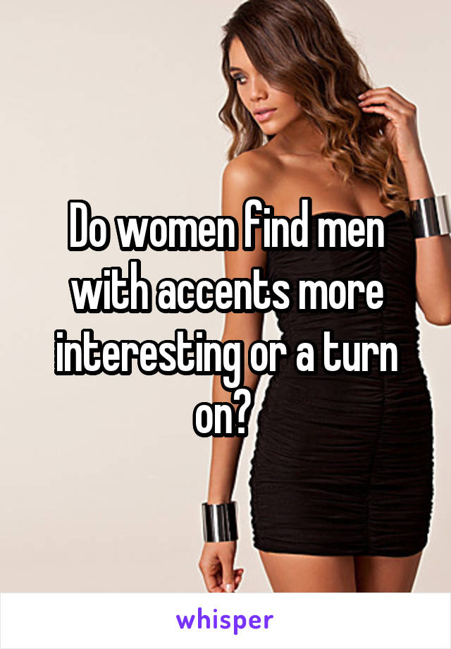 Do women find men with accents more interesting or a turn on?