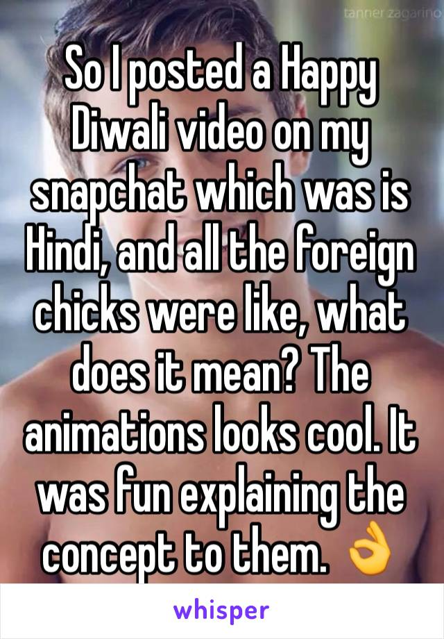 So I posted a Happy Diwali video on my snapchat which was is Hindi, and all the foreign chicks were like, what does it mean? The animations looks cool. It was fun explaining the concept to them. 👌