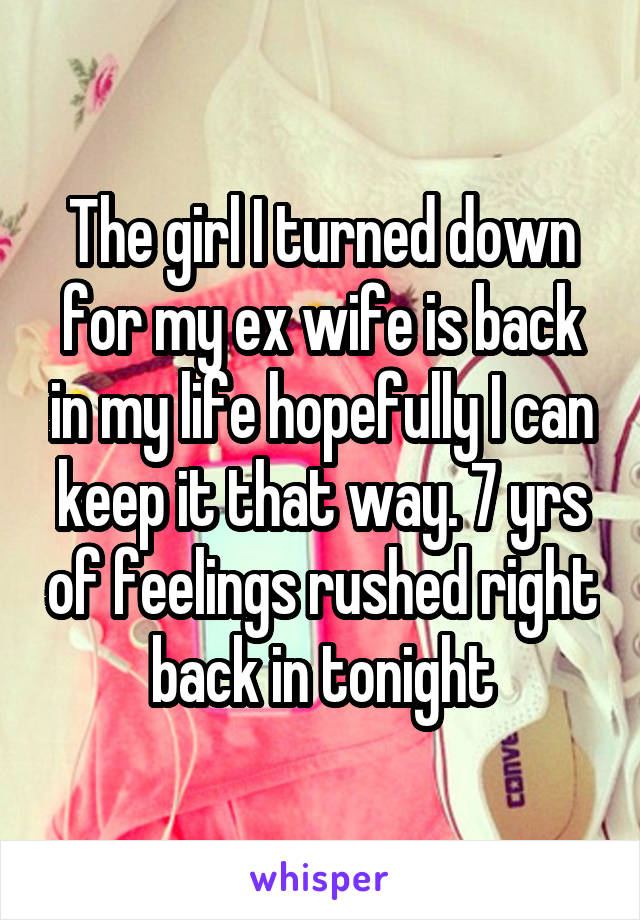 The girl I turned down for my ex wife is back in my life hopefully I can keep it that way. 7 yrs of feelings rushed right back in tonight