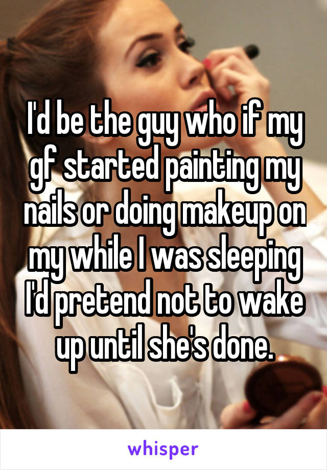 I'd be the guy who if my gf started painting my nails or doing makeup on my while I was sleeping I'd pretend not to wake up until she's done.