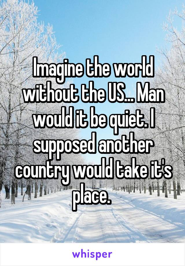 Imagine the world without the US... Man would it be quiet. I supposed another country would take it's place.