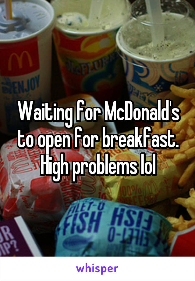 Waiting for McDonald's to open for breakfast. High problems lol