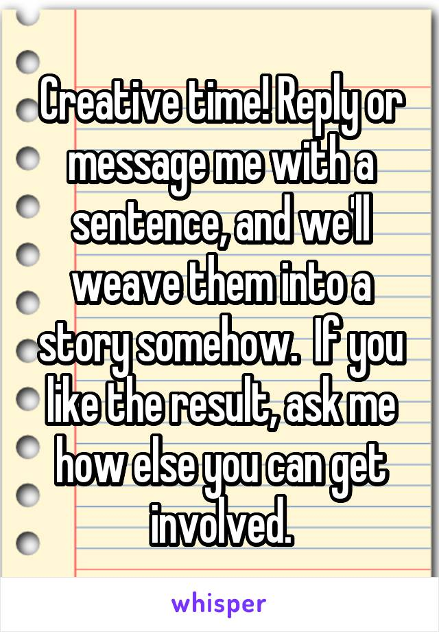 Creative time! Reply or message me with a sentence, and we'll weave them into a story somehow.  If you like the result, ask me how else you can get involved.