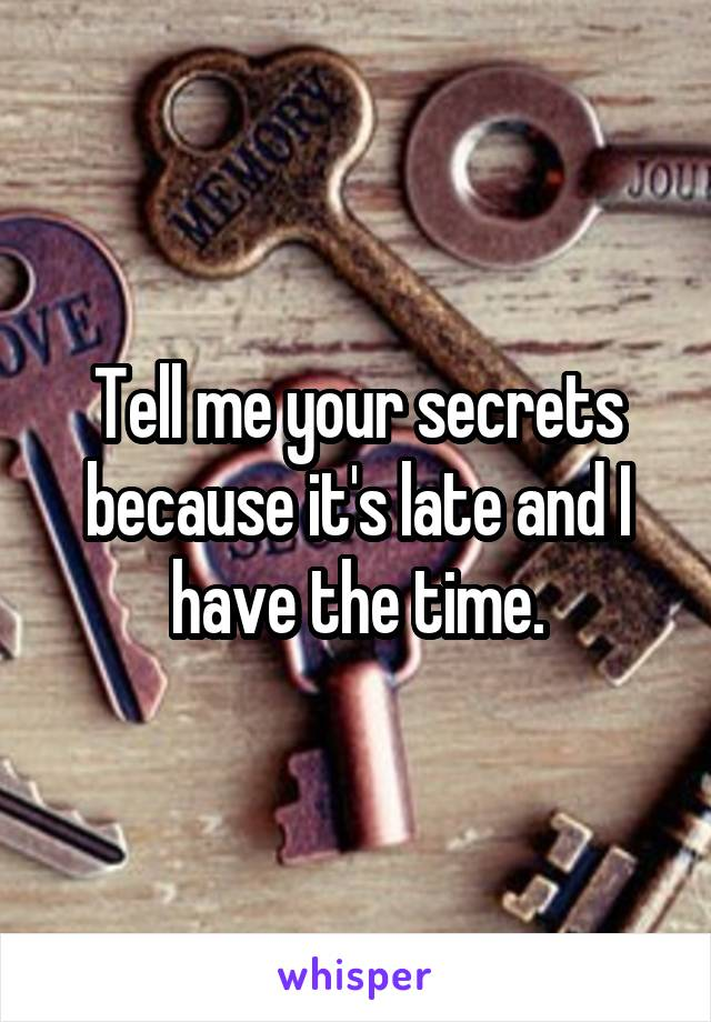 Tell me your secrets because it's late and I have the time.
