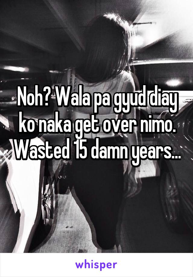 Noh? Wala pa gyud diay ko naka get over nimo. Wasted 15 damn years...