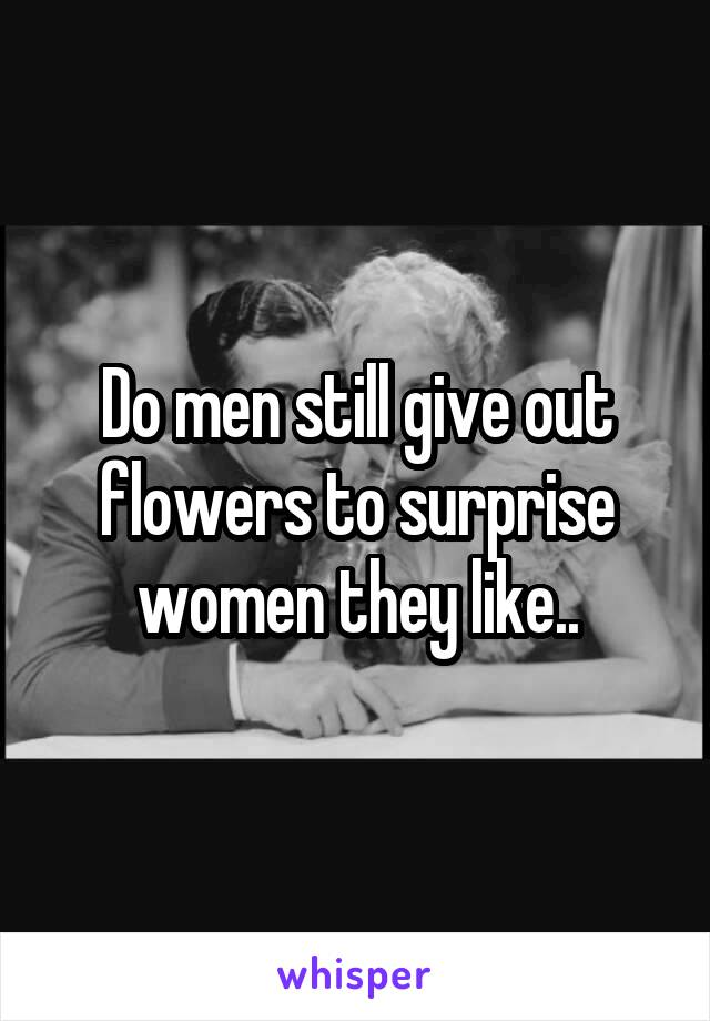 Do men still give out flowers to surprise women they like..