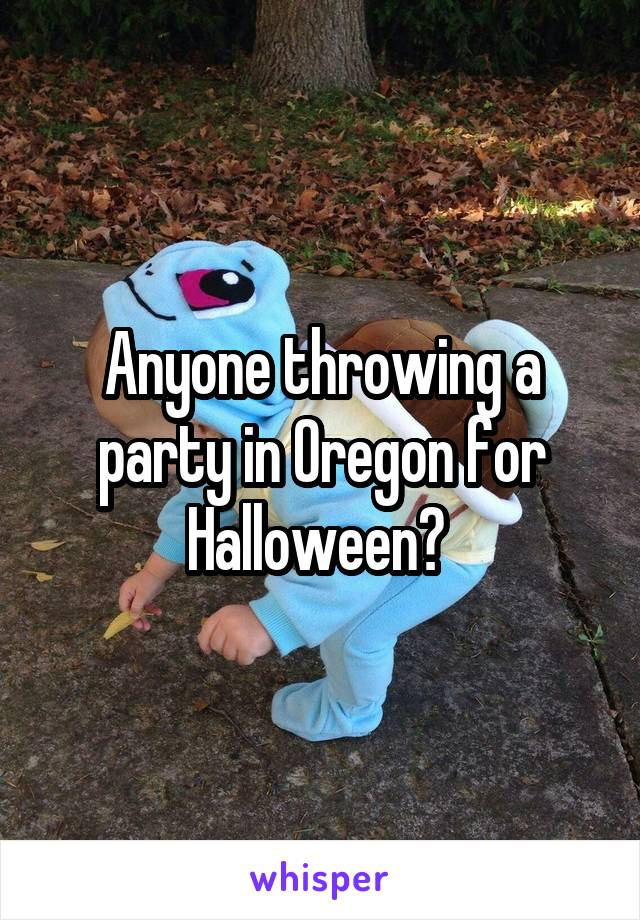 Anyone throwing a party in Oregon for Halloween?