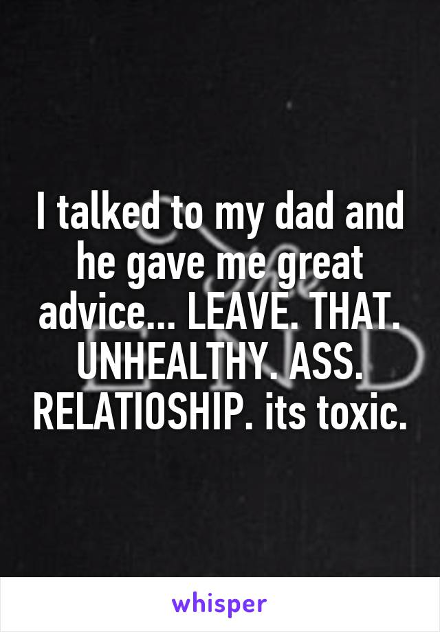 I talked to my dad and he gave me great advice... LEAVE. THAT. UNHEALTHY. ASS. RELATIOSHIP. its toxic.