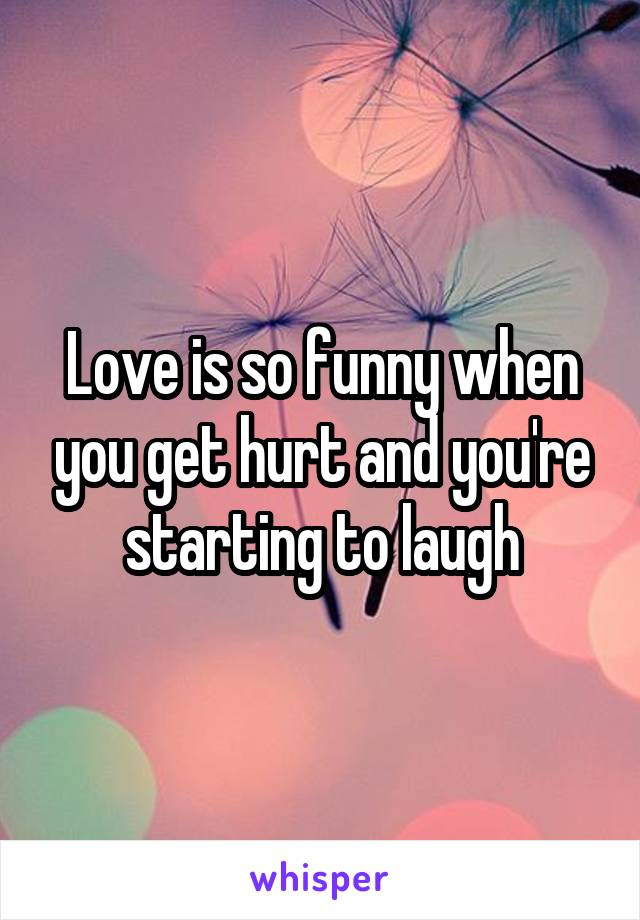 Love is so funny when you get hurt and you're starting to laugh