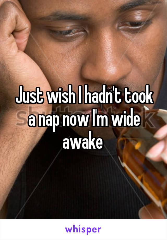 Just wish I hadn't took a nap now I'm wide awake