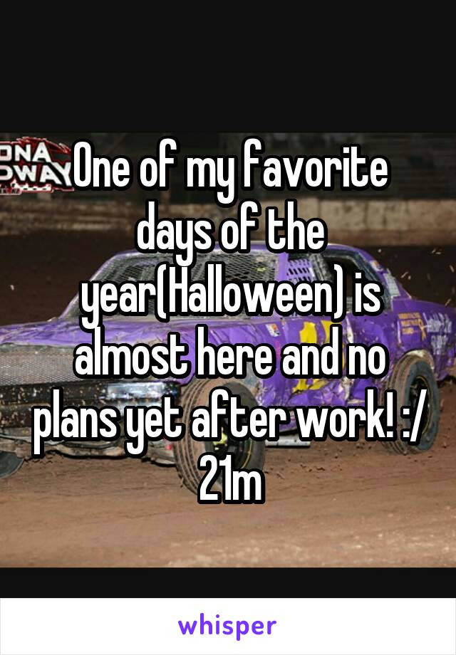 One of my favorite days of the year(Halloween) is almost here and no plans yet after work! :/ 21m