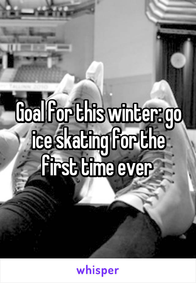 Goal for this winter: go ice skating for the first time ever