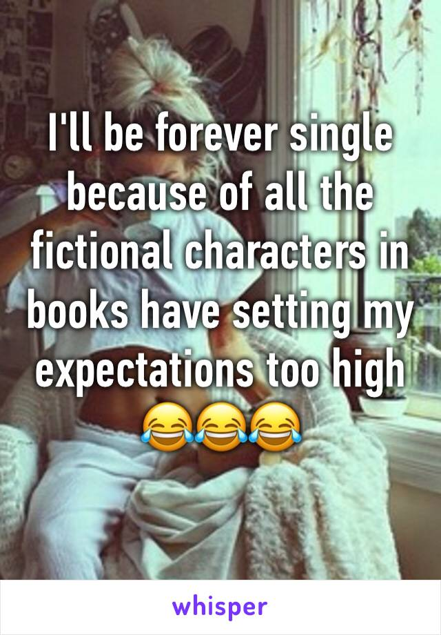 I'll be forever single because of all the fictional characters in books have setting my expectations too high 😂😂😂