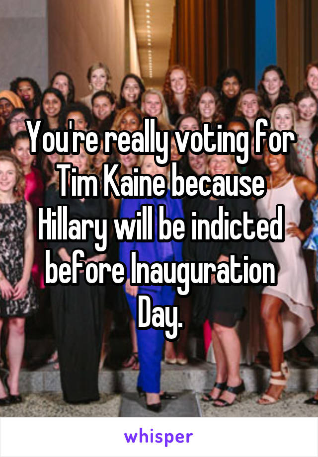 You're really voting for Tim Kaine because Hillary will be indicted before Inauguration Day.