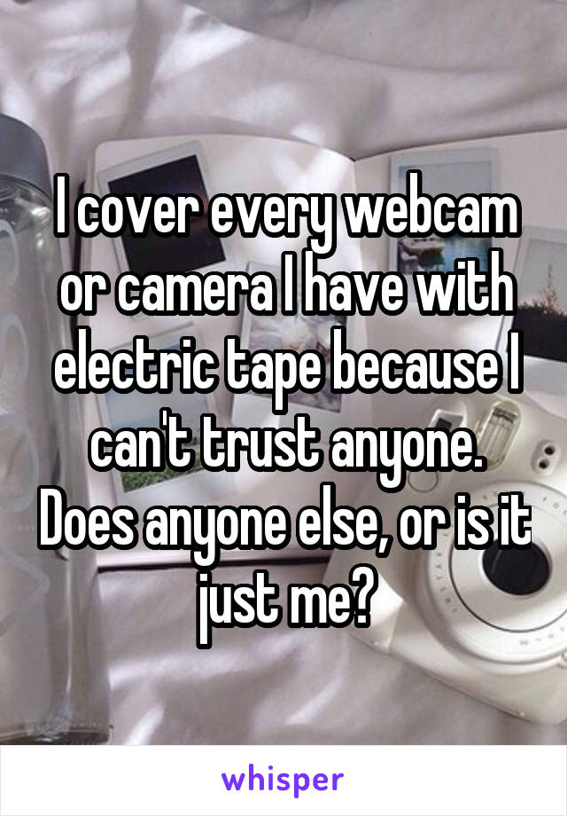 I cover every webcam or camera I have with electric tape because I can't trust anyone. Does anyone else, or is it just me?