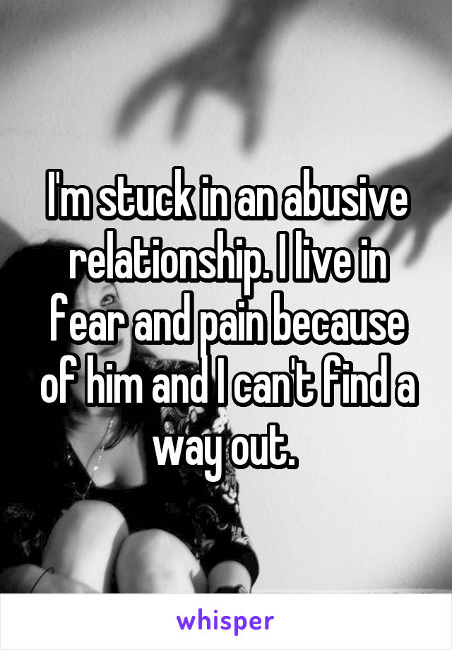 I'm stuck in an abusive relationship. I live in fear and pain because of him and I can't find a way out.