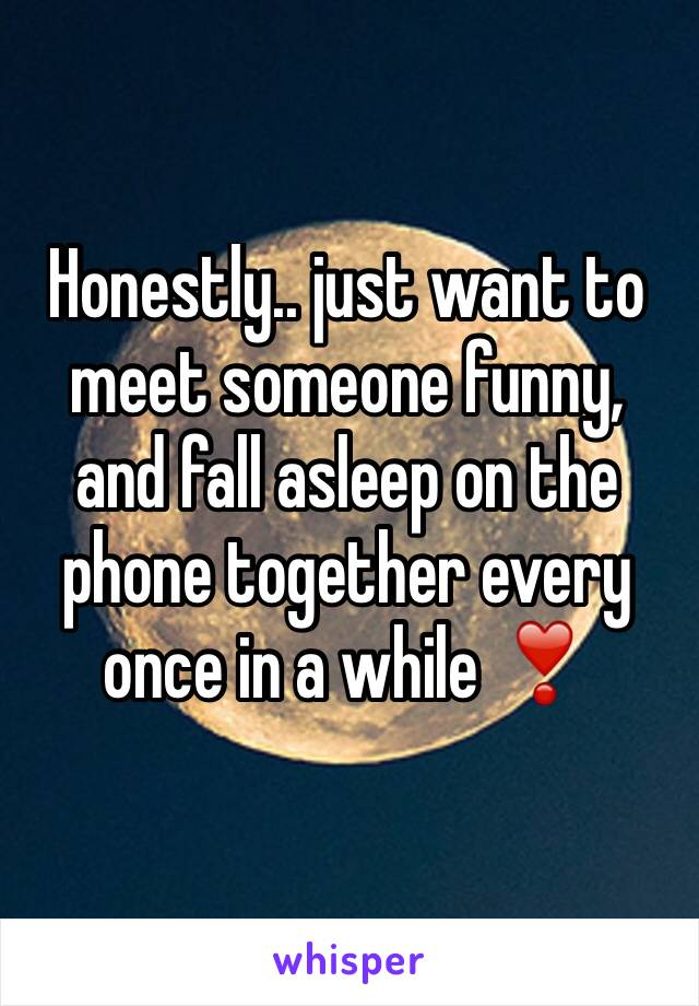 Honestly.. just want to meet someone funny, and fall asleep on the phone together every once in a while ❣️
