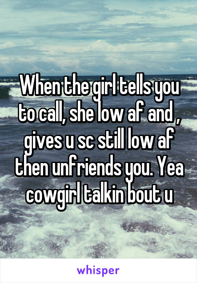 When the girl tells you to call, she low af and , gives u sc still low af then unfriends you. Yea cowgirl talkin bout u