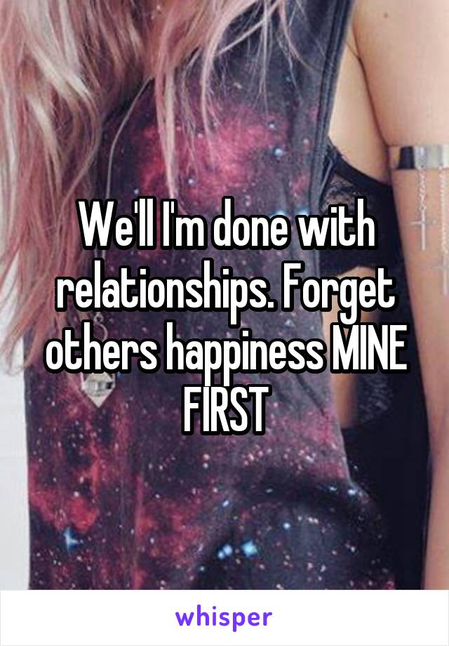 We'll I'm done with relationships. Forget others happiness MINE FIRST