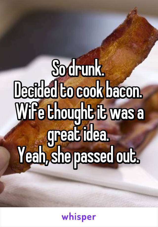 So drunk.  Decided to cook bacon.  Wife thought it was a great idea.  Yeah, she passed out.